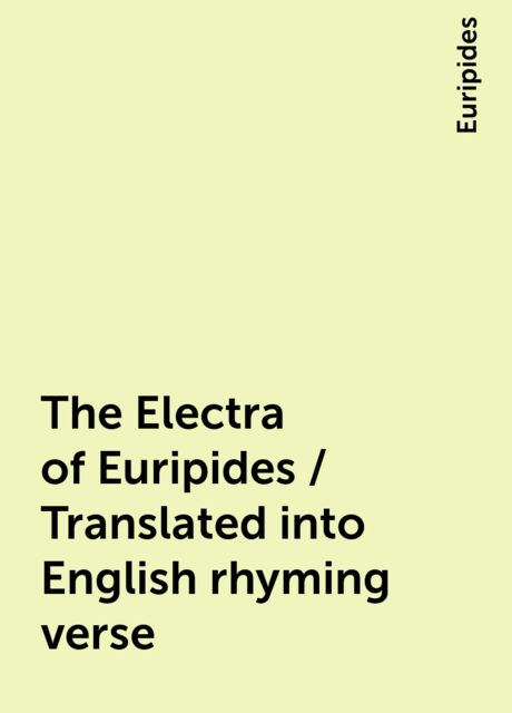The Electra of Euripides / Translated into English rhyming verse, Euripides