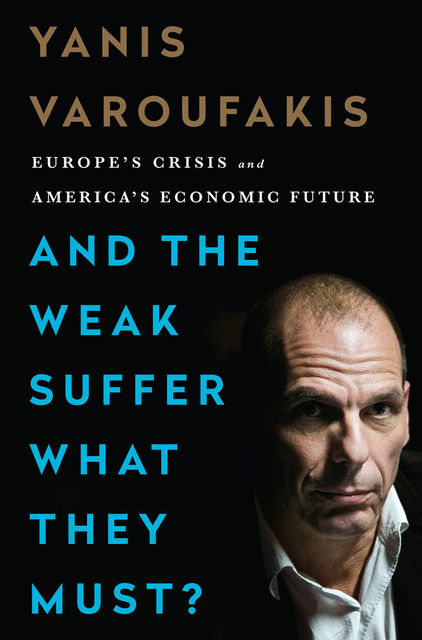 And the Weak Suffer What They Must? Europe's Crisis and America's Economic Future, Yanis Varoufakis
