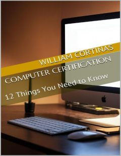 Computer Certification: 12 Things You Need to Know, William Cortinas