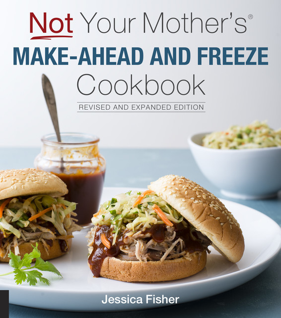 Not Your Mother's Make-Ahead and Freeze Cookbook Revised and Expanded Edition, Jessica Fisher
