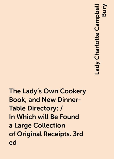 The Lady's Own Cookery Book, and New Dinner-Table Directory; / In Which will Be Found a Large Collection of Original Receipts. 3rd ed, Lady Charlotte Campbell Bury