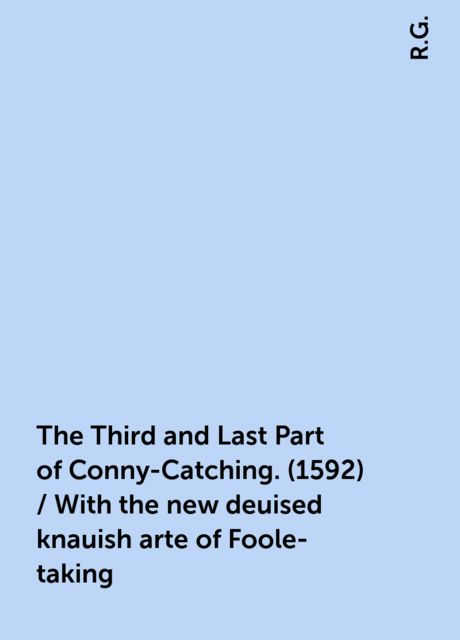 The Third and Last Part of Conny-Catching. (1592) / With the new deuised knauish arte of Foole-taking, R.G.