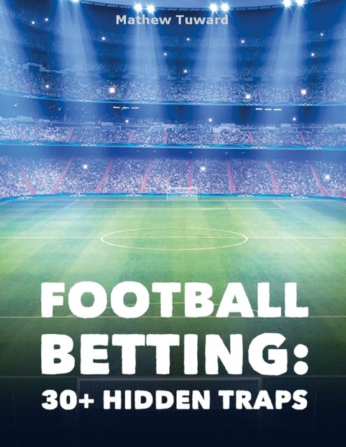 30+ Hidden Traps In Football Betting: Must Read to Win Bets, Minh F.T.