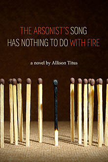 The Arsonist's Song Has Nothing to Do With Fire, Allison Titus