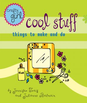 Crafty Girl: Cool Stuff, Jennifer Traig, Julianne Balmain