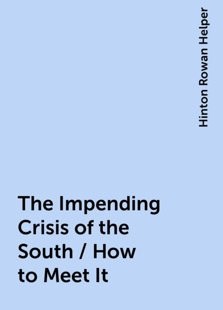 The Impending Crisis of the South / How to Meet It, Hinton Rowan Helper