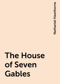 The House of Seven Gables, Nathaniel Hawthorne