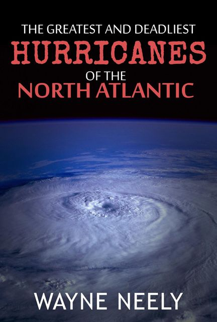 The Greatest and Deadliest Hurricanes of the North Atlantic, Wayne Neely