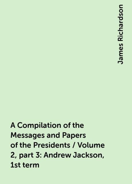 A Compilation of the Messages and Papers of the Presidents / Volume 2, part 3: Andrew Jackson, 1st term, James Richardson