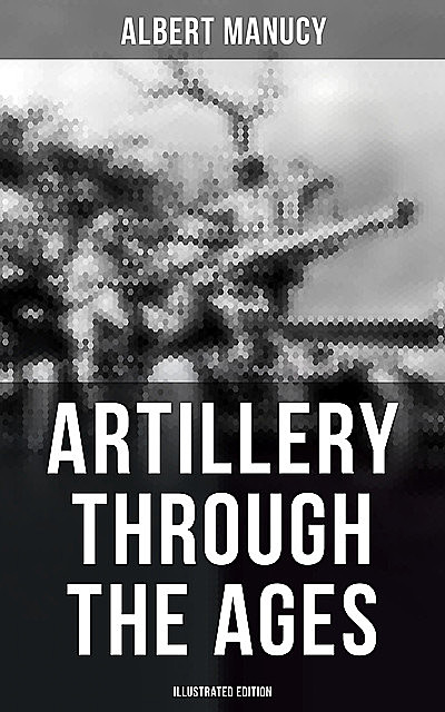 Artillery Through the Ages (Illustrated Edition), Albert Manucy