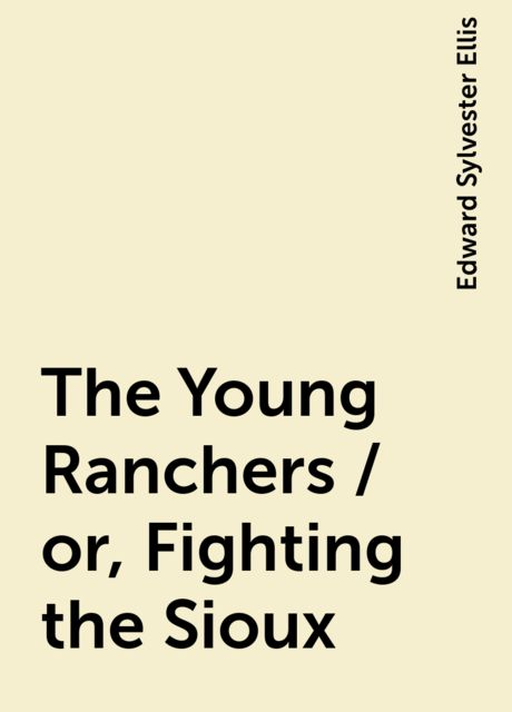 The Young Ranchers / or, Fighting the Sioux, Edward Sylvester Ellis
