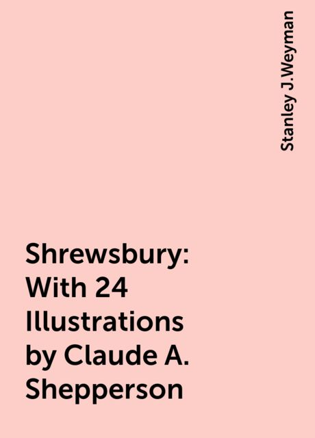 Shrewsbury: With 24 Illustrations by Claude A. Shepperson, Stanley J.Weyman