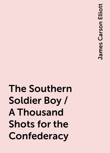 The Southern Soldier Boy / A Thousand Shots for the Confederacy, James Carson Elliott