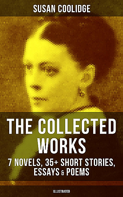 The Collected Works of Susan Coolidge: 7 Novels, 35+ Short Stories, Essays & Poems (Illustrated), Susan Coolidge
