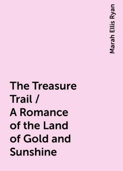 The Treasure Trail / A Romance of the Land of Gold and Sunshine, Marah Ellis Ryan