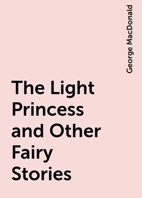 The Light Princess and Other Fairy Stories, George MacDonald