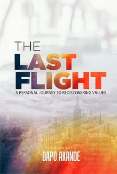 The Last Flight: A Personal Journey To Rediscovering Values, Dapo Akande