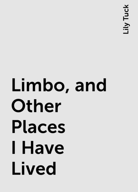 Limbo, and Other Places I Have Lived, Lily Tuck