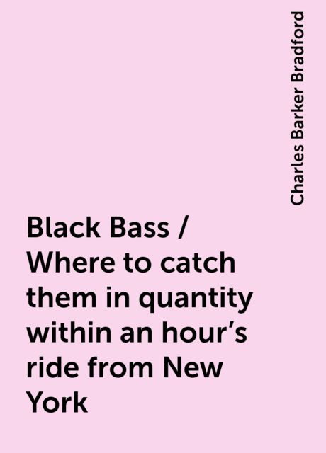Black Bass / Where to catch them in quantity within an hour's ride from New York, Charles Barker Bradford