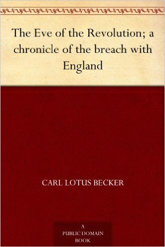 The Eve of the Revolution; a chronicle of the breach with England, Carl Lotus Becker