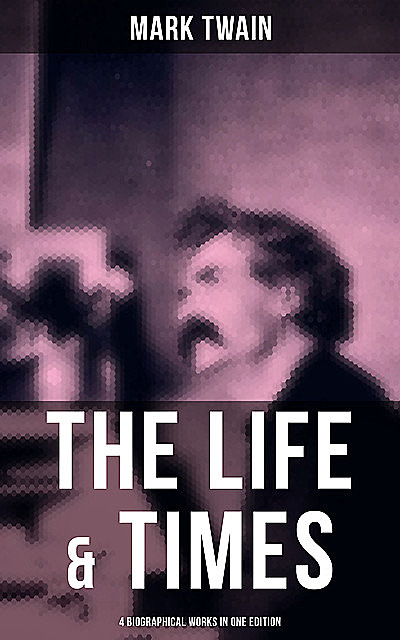 The Life & Times of Mark Twain – 4 Biographical Works in One Edition, Mark Twain