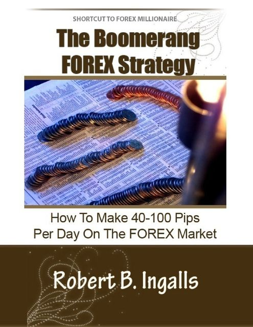 Shortcut to FOREX Millionaire The Boomerang FOREX Strategy: How to Make 40–100 Pips Per Day on the FOREX Market, Robert B.Ingalls