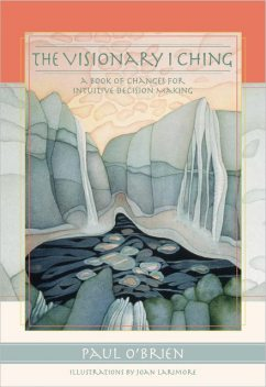 The Visionary I Ching: A Book of Changes for Intuitive Decision Making, Paul O'Brien, Joan Larimore