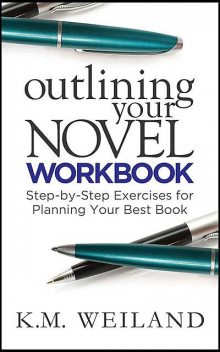Outlining Your Novel Workbook: Step-by-Step Exercises for Planning Your Best Book, K.M. Weiland