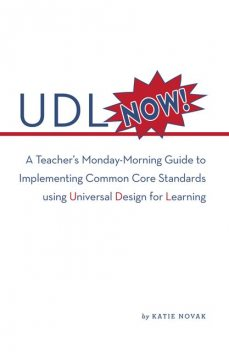 UDL Now!: A Teacher's Monday Morning Guide to Implementing the Common Core Standards Using Universal Design for Learning, Katie Novak