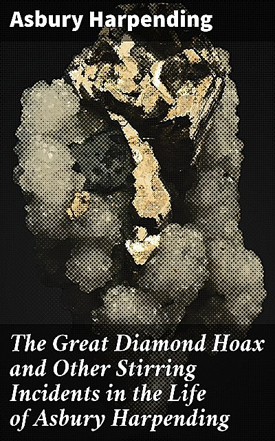 The Great Diamond Hoax and Other Stirring Incidents in the Life of Asbury Harpending, Asbury Harpending