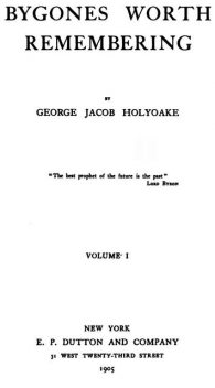 Bygones Worth Remembering, Vol. 1 (of 2), George Jacob Holyoake