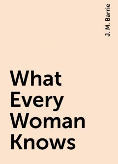What Every Woman Knows, J. M. Barrie