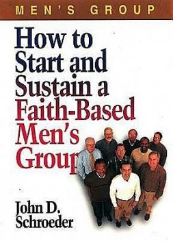 How to Start and Sustain a Faith-Based Men's Group, John Schroeder