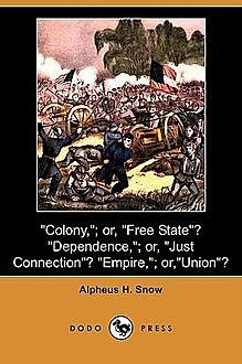 Colony - or Free State? Dependence - or Just Connection? Empire - or Union?, Alpheus Henry Snow