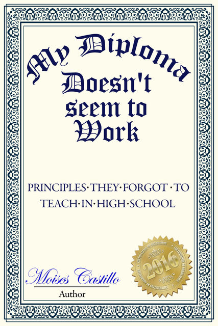 My Diploma Doesn't Seem to Work: Principles they forgot to teach in High School, Moisés Castillo