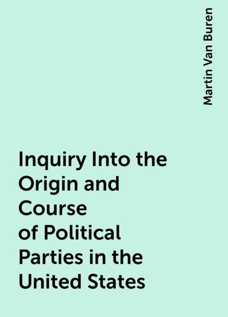 Inquiry Into the Origin and Course of Political Parties in the United States, Martin Van Buren