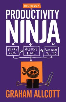 How to be a Productivity Ninja: Worry Less, Achieve More and Love What You Do, Graham Allcott