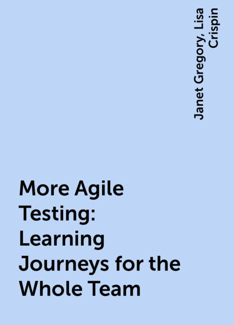 More Agile Testing: Learning Journeys for the Whole Team, Lisa Crispin, Janet Gregory
