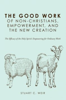 The Good Work of Non-Christians, Empowerment, and the New Creation, Stuart C. Weir