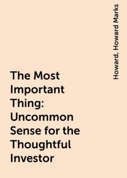 The Most Important Thing: Uncommon Sense for the Thoughtful Investor, Howard, Howard Marks