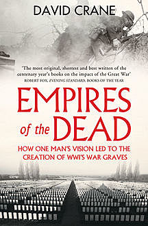Empires of the Dead: How One Man's Vision Led to the Creation of WWI's War Graves, David Crane