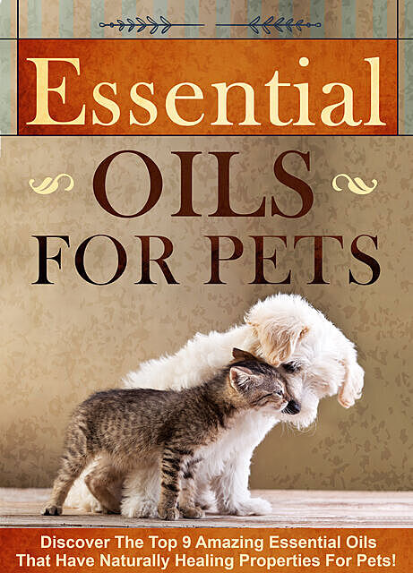 Essential Oils for Pets Discover The Top 9 Amazing Essential Oils That Have Naturally Healing Properties For Pets, Old Natural Ways