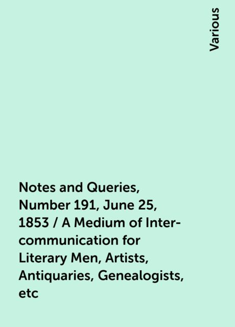 Notes and Queries, Number 191, June 25, 1853 / A Medium of Inter-communication for Literary Men, Artists, Antiquaries, Genealogists, etc, Various