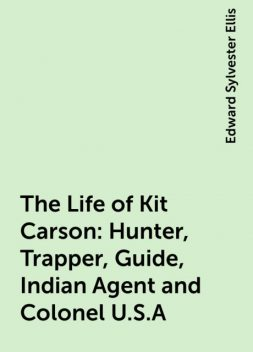 The Life of Kit Carson: Hunter, Trapper, Guide, Indian Agent and Colonel U.S.A, Edward Sylvester Ellis