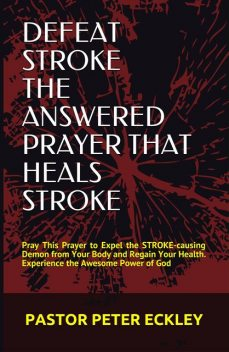 Defeat Stroke the Answered Prayer That Heals Stroke, Pastor Peter Eckley