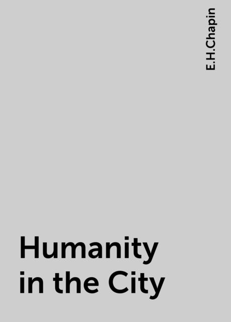 Humanity in the City, E.H.Chapin