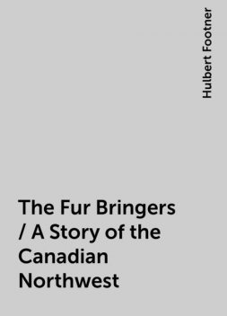 The Fur Bringers / A Story of the Canadian Northwest, Hulbert Footner