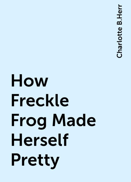 How Freckle Frog Made Herself Pretty, Charlotte B.Herr