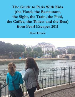 The Guide to Paris With Kids (the Hotel, the Restaurant, the Sight, the Train, the Pool, the Coffee, the Toilets and the Rest) from Pearl Escapes 2011, Pearl Howie