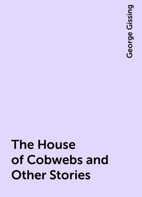 The House of Cobwebs and Other Stories, George Gissing